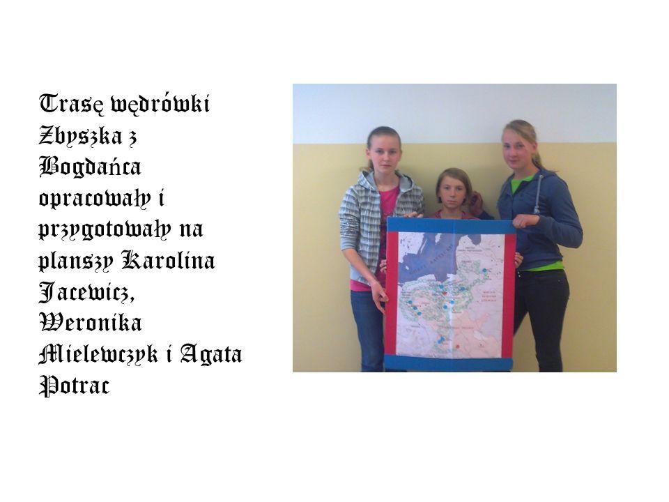 Trasę wędrówki Zbyszka z Bogdańca opracowały i przygotowały na planszy Karolina Jacewicz, Weronika Mielewczyk i Agata Potrac