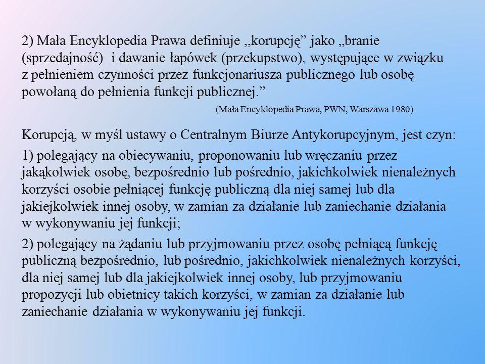 """2) Mała Encyklopedia Prawa definiuje ,,korupcję jako """"branie (sprzedajność) i dawanie łapówek (przekupstwo), występujące w związku z pełnieniem czynności przez funkcjonariusza publicznego lub osobę powołaną do pełnienia funkcji publicznej. (Mała Encyklopedia Prawa, PWN, Warszawa 1980)"""