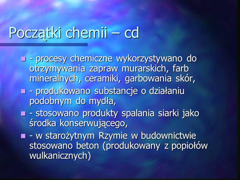Początki chemii – cd - procesy chemiczne wykorzystywano do otrzymywania zapraw murarskich, farb mineralnych, ceramiki, garbowania skór,