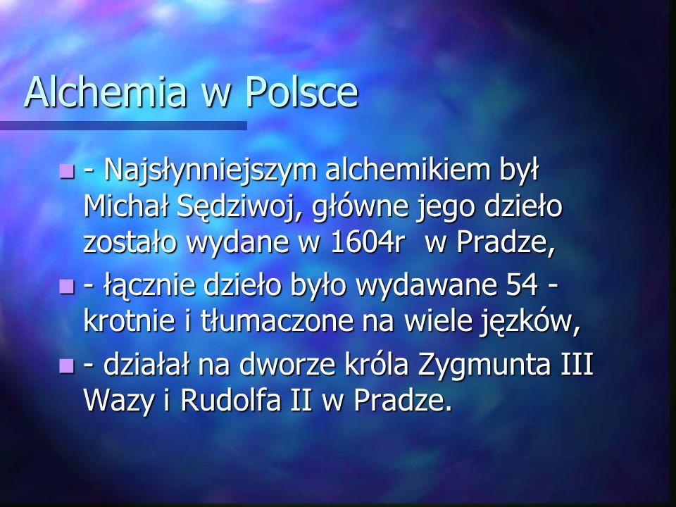 Alchemia w Polsce - Najsłynniejszym alchemikiem był Michał Sędziwoj, główne jego dzieło zostało wydane w 1604r w Pradze,