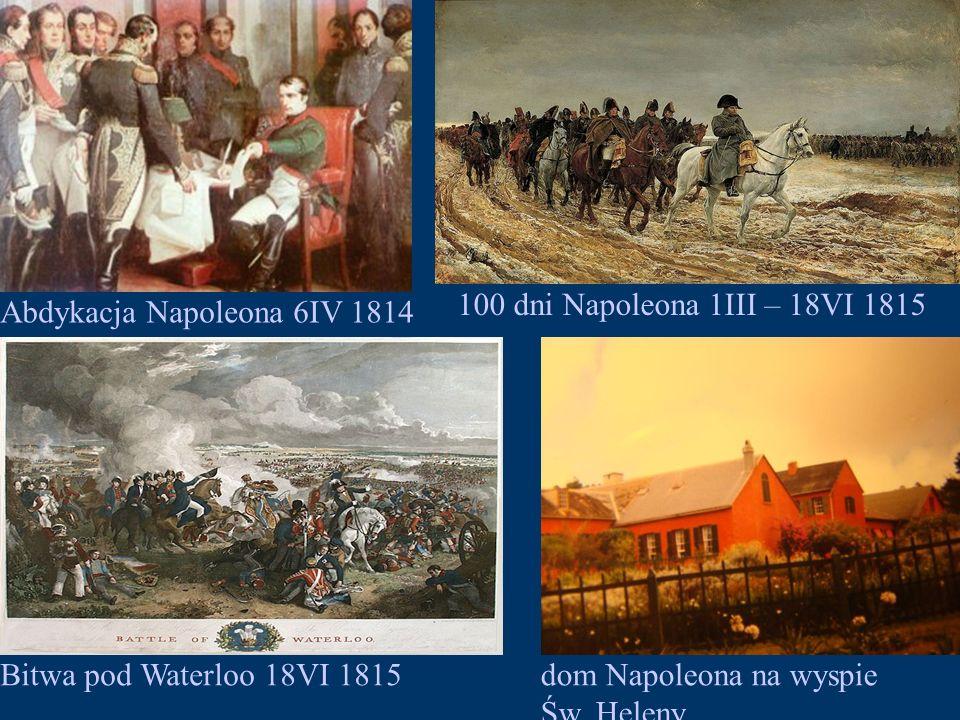 100 dni Napoleona 1III – 18VI 1815 Abdykacja Napoleona 6IV 1814. Bitwa pod Waterloo 18VI 1815. dom Napoleona na wyspie.