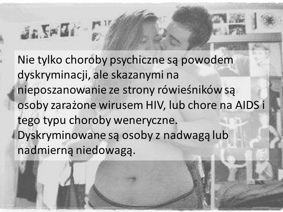 Nie tylko choroby psychiczne są powodem dyskryminacji, ale skazanymi na nieposzanowanie ze strony rówieśników są osoby zarażone wirusem HIV, lub chore na AIDS i tego typu choroby weneryczne.