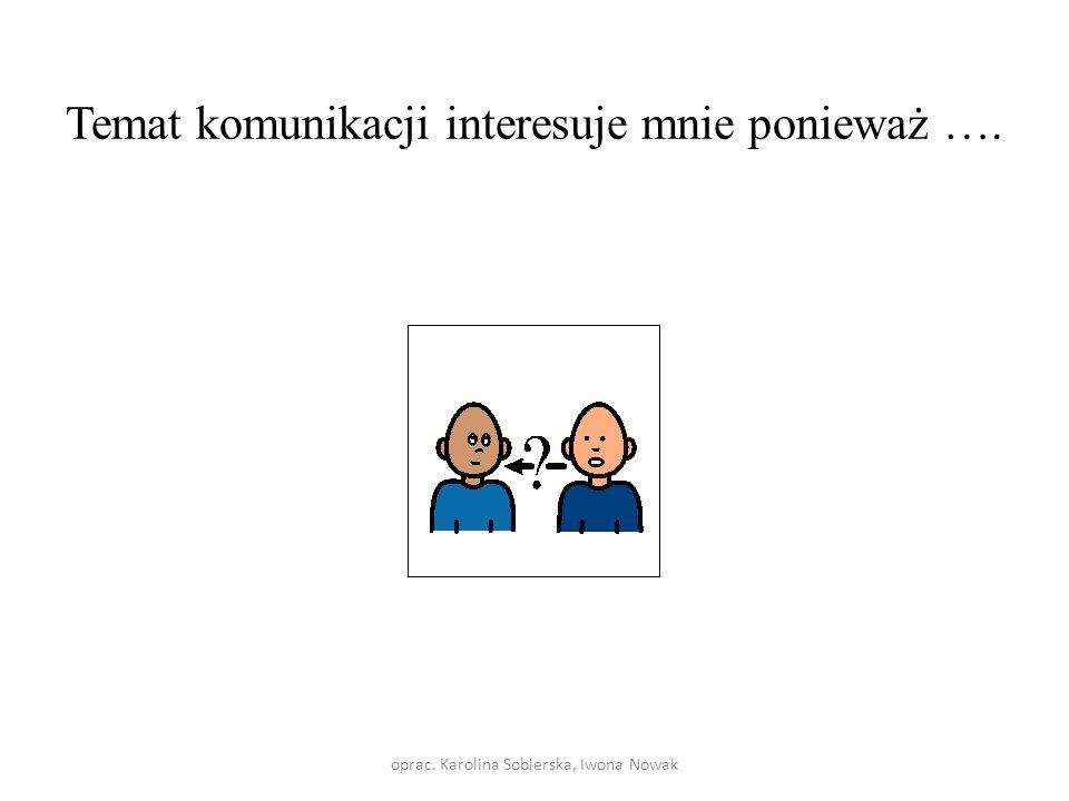 Temat komunikacji interesuje mnie ponieważ ….