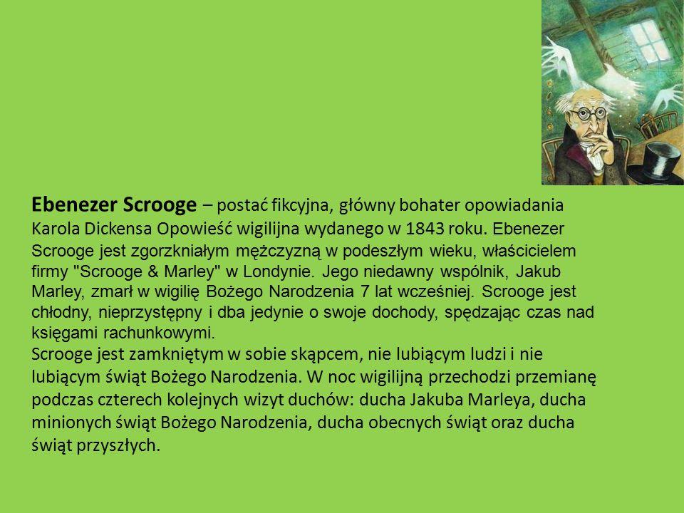 Ebenezer Scrooge – postać fikcyjna, główny bohater opowiadania Karola Dickensa Opowieść wigilijna wydanego w 1843 roku. Ebenezer Scrooge jest zgorzkniałym mężczyzną w podeszłym wieku, właścicielem firmy Scrooge & Marley w Londynie. Jego niedawny wspólnik, Jakub Marley, zmarł w wigilię Bożego Narodzenia 7 lat wcześniej. Scrooge jest chłodny, nieprzystępny i dba jedynie o swoje dochody, spędzając czas nad księgami rachunkowymi.