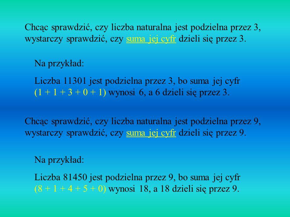 Chcąc sprawdzić, czy liczba naturalna jest podzielna przez 3, wystarczy sprawdzić, czy suma jej cyfr dzieli się przez 3.