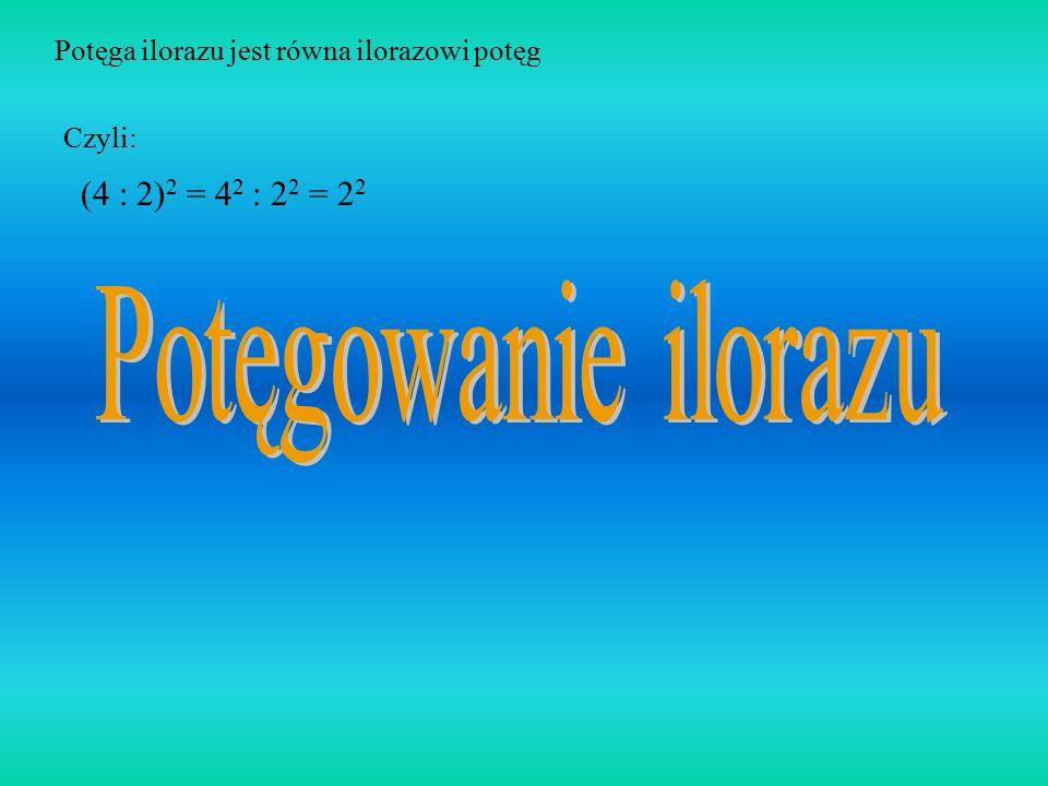 Potęgowanie ilorazu (4 : 2)2 = 42 : 22 = 22