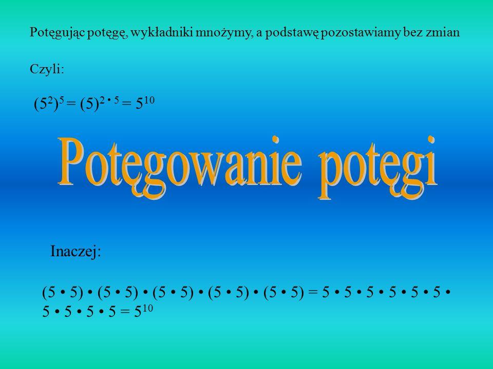 Potęgowanie potęgi (52)5 = (5)2 • 5 = 510 Inaczej:
