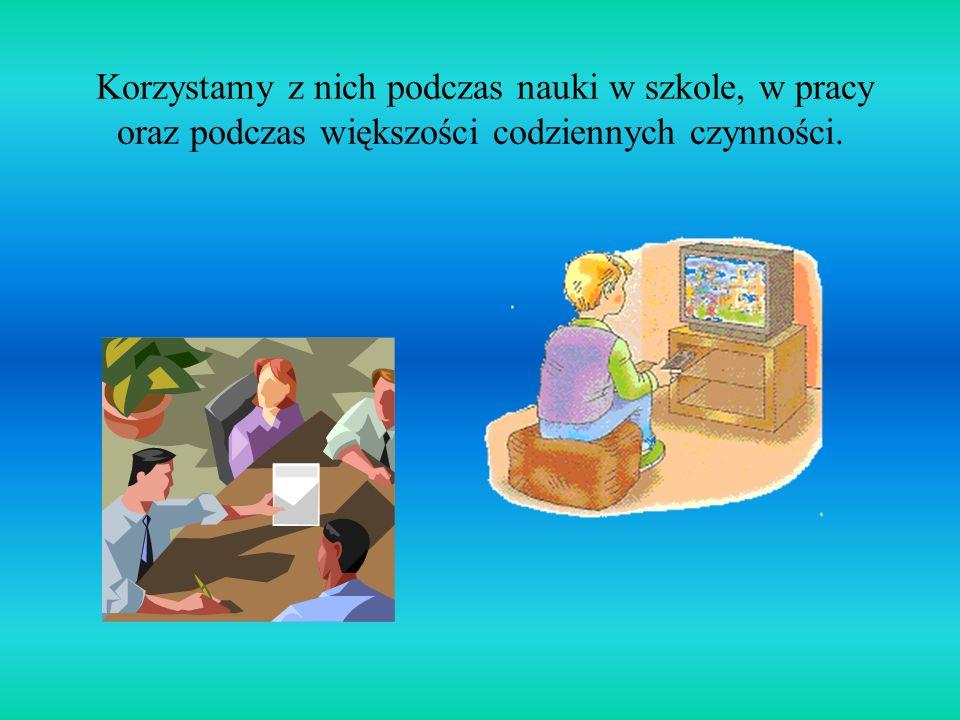 Korzystamy z nich podczas nauki w szkole, w pracy oraz podczas większości codziennych czynności.