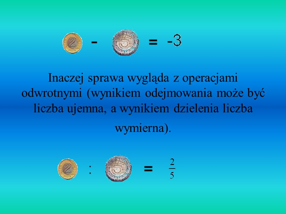 Inaczej sprawa wygląda z operacjami odwrotnymi (wynikiem odejmowania może być liczba ujemna, a wynikiem dzielenia liczba wymierna).
