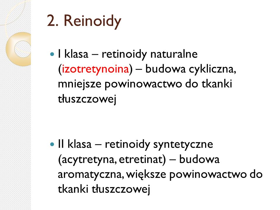 2. Reinoidy I klasa – retinoidy naturalne (izotretynoina) – budowa cykliczna, mniejsze powinowactwo do tkanki tłuszczowej.