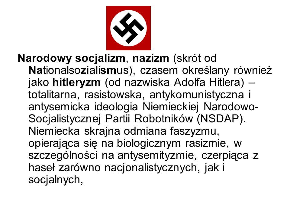 Narodowy socjalizm, nazizm (skrót od Nationalsozialismus), czasem określany również jako hitleryzm (od nazwiska Adolfa Hitlera) – totalitarna, rasistowska, antykomunistyczna i antysemicka ideologia Niemieckiej Narodowo-Socjalistycznej Partii Robotników (NSDAP).