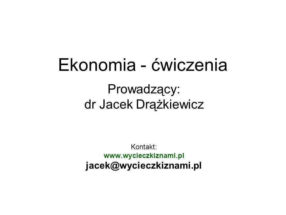 Ekonomia - ćwiczenia Prowadzący: dr Jacek Drążkiewicz