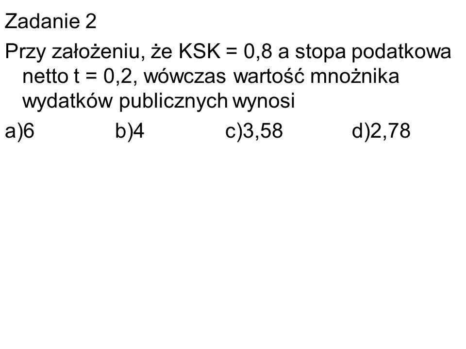 Zadanie 2 Przy założeniu, że KSK = 0,8 a stopa podatkowa netto t = 0,2, wówczas wartość mnożnika wydatków publicznych wynosi.