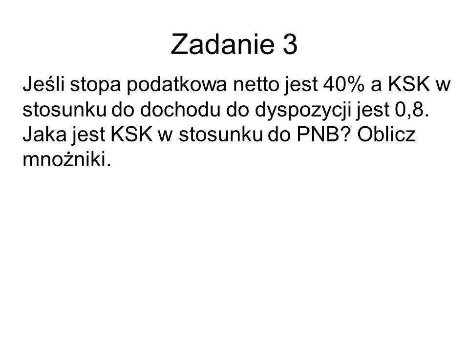 Zadanie 3 Jeśli stopa podatkowa netto jest 40% a KSK w stosunku do dochodu do dyspozycji jest 0,8.