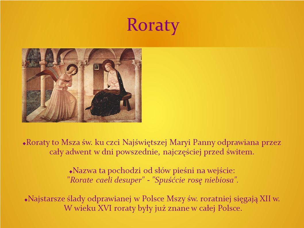 Roraty Roraty to Msza św. ku czci Najświętszej Maryi Panny odprawiana przez cały adwent w dni powszednie, najczęściej przed świtem.