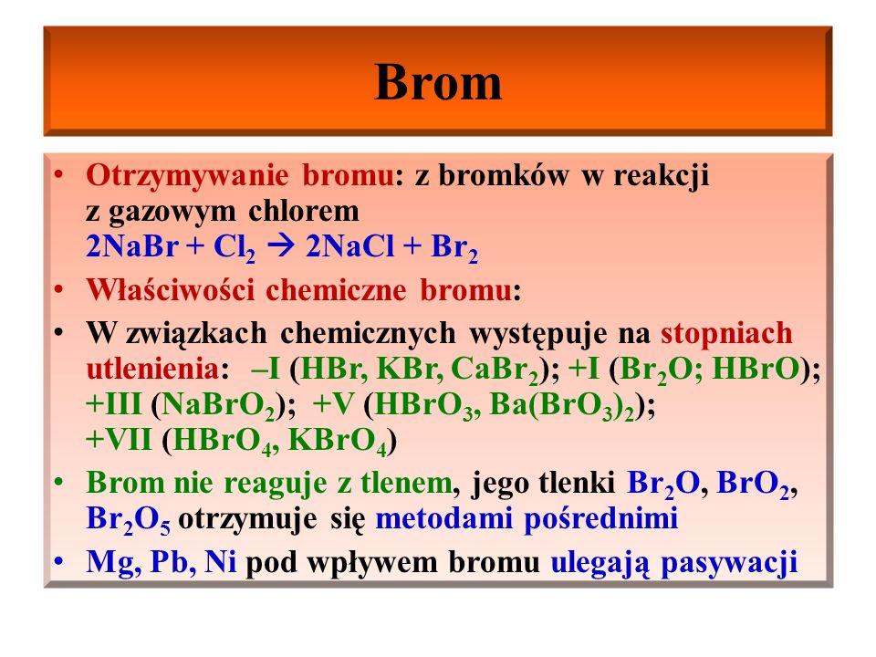 Brom Otrzymywanie bromu: z bromków w reakcji z gazowym chlorem 2NaBr + Cl2  2NaCl + Br2. Właściwości chemiczne bromu: