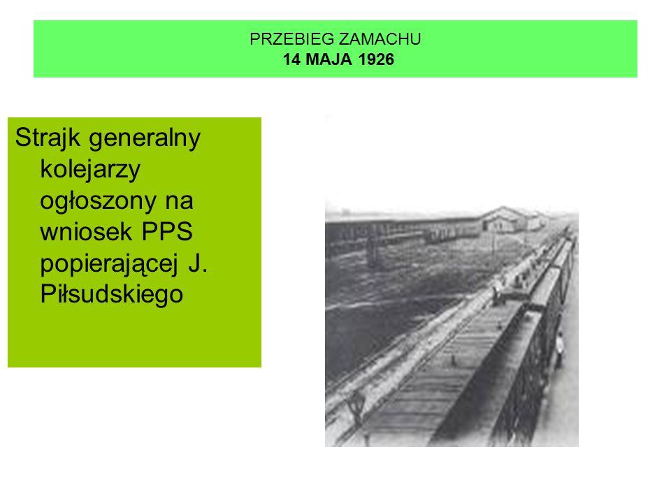 PRZEBIEG ZAMACHU 14 MAJA 1926 Strajk generalny kolejarzy ogłoszony na wniosek PPS popierającej J.