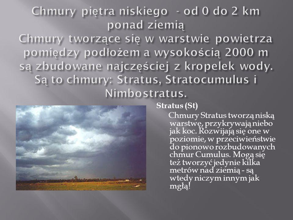 Chmury piętra niskiego - od 0 do 2 km ponad ziemią Chmury tworzące się w warstwie powietrza pomiędzy podłożem a wysokością 2000 m są zbudowane najczęściej z kropelek wody. Są to chmury: Stratus, Stratocumulus i Nimbostratus.