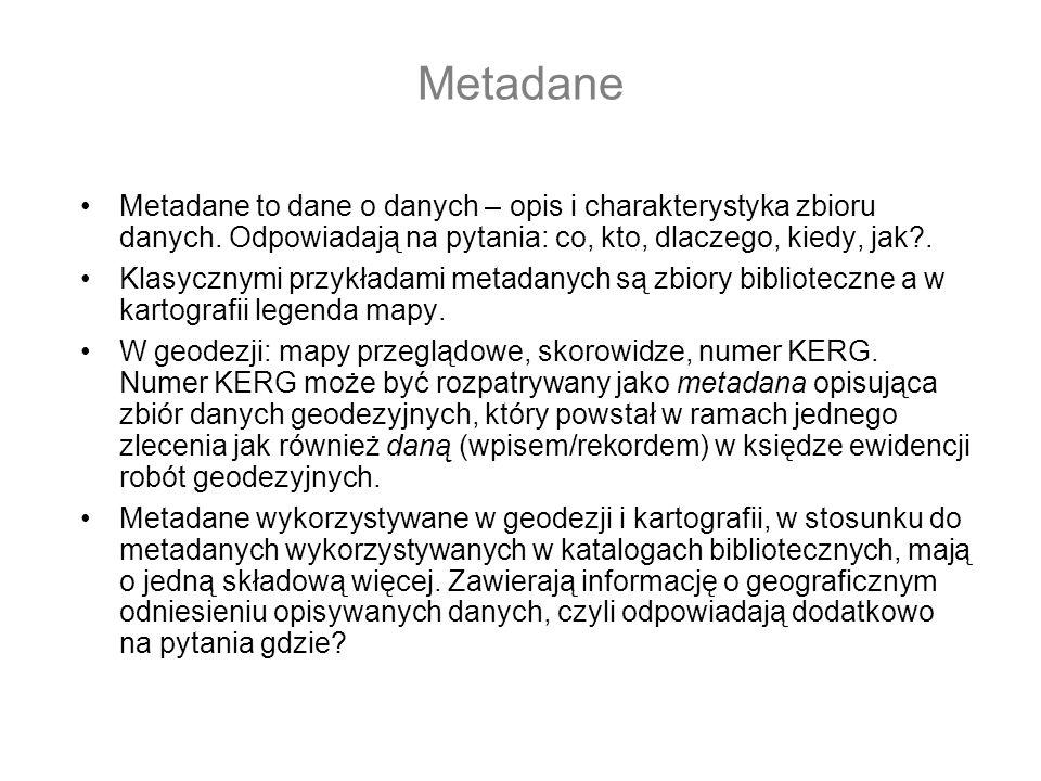 Metadane Metadane to dane o danych – opis i charakterystyka zbioru danych. Odpowiadają na pytania: co, kto, dlaczego, kiedy, jak .