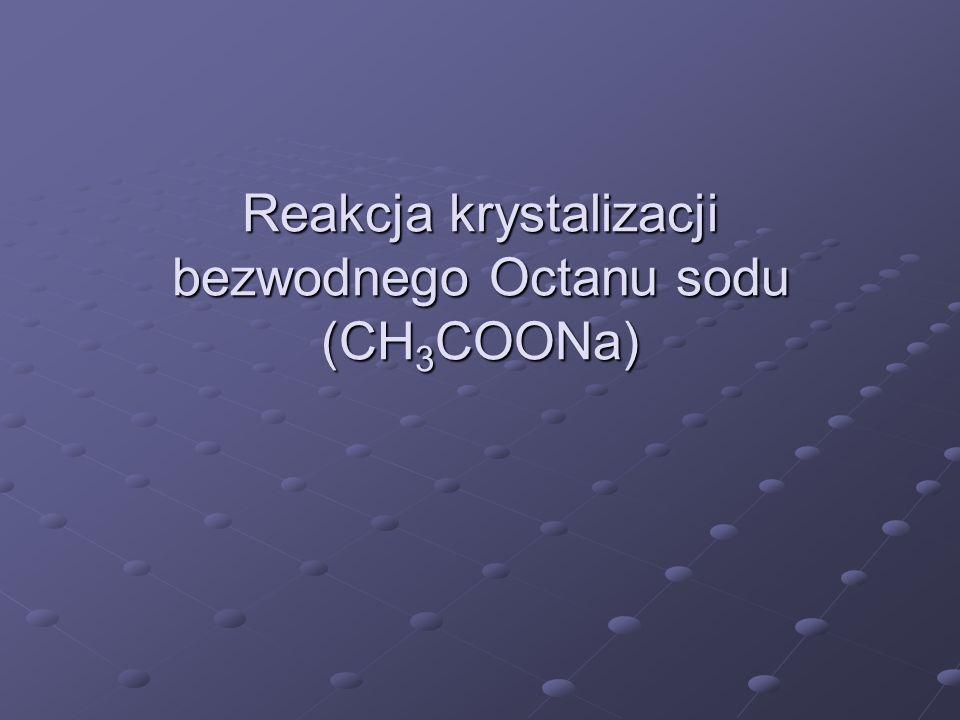 Reakcja krystalizacji bezwodnego Octanu sodu (CH3COONa)
