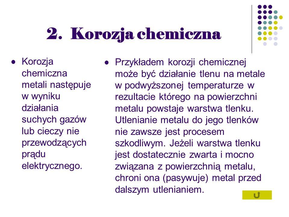 2. Korozja chemiczna Korozja chemiczna metali następuje w wyniku działania suchych gazów lub cieczy nie przewodzących prądu elektrycznego.