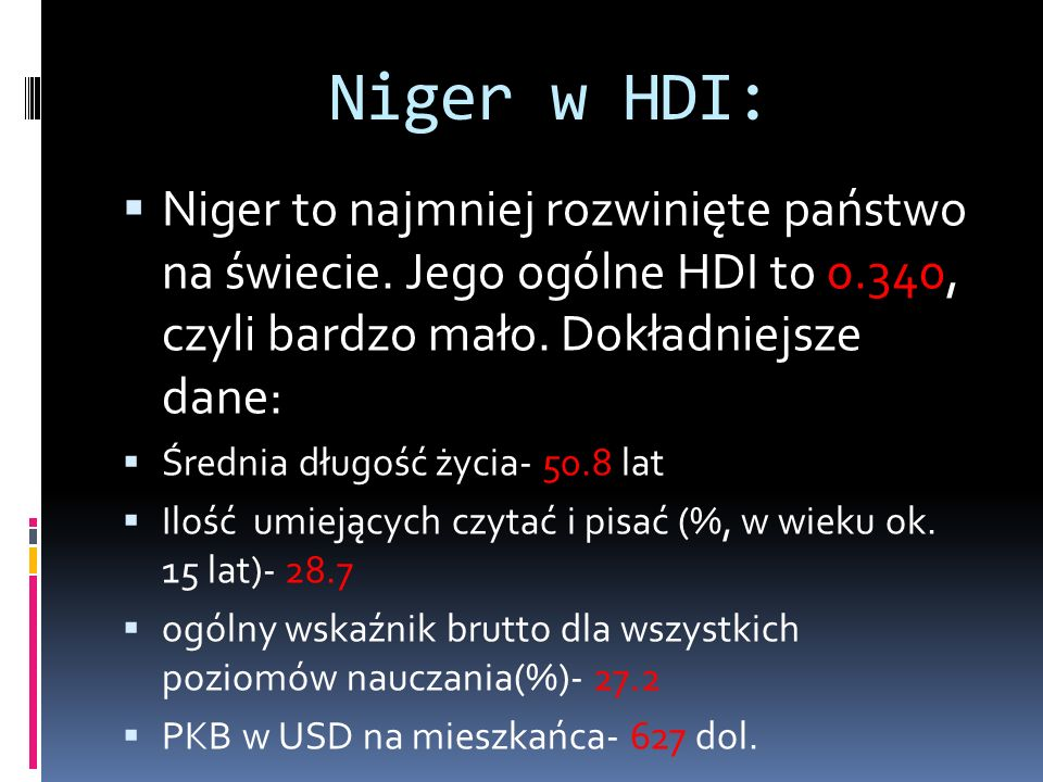 Niger w HDI: Niger to najmniej rozwinięte państwo na świecie. Jego ogólne HDI to 0.340, czyli bardzo mało. Dokładniejsze dane: