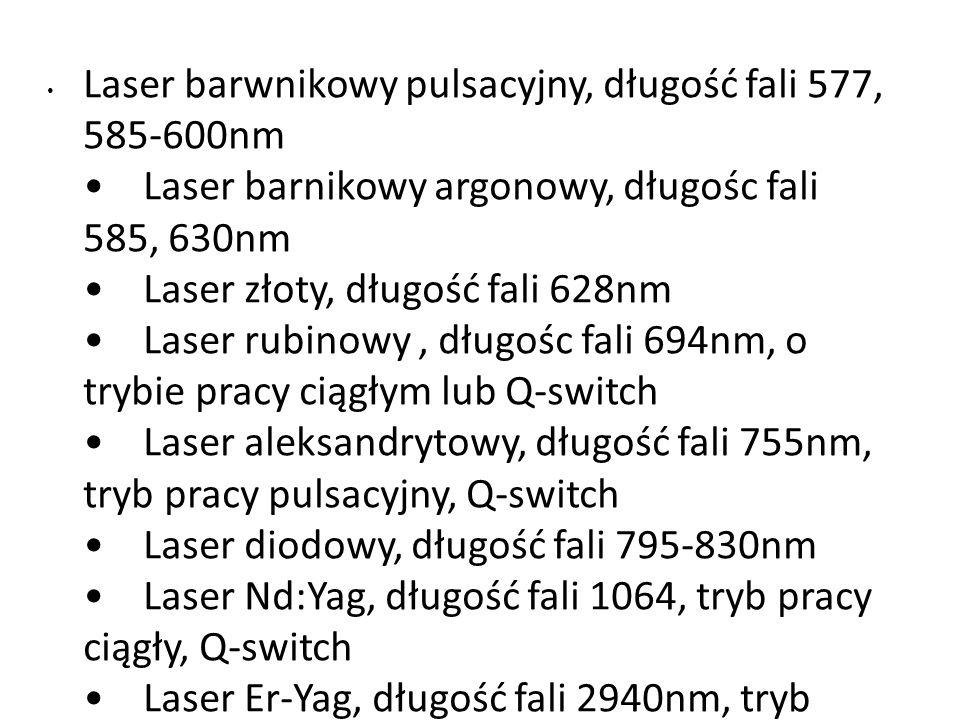 Laser barwnikowy pulsacyjny, długość fali 577, 585-600nm • Laser barnikowy argonowy, długośc fali 585, 630nm • Laser złoty, długość fali 628nm • Laser rubinowy , długośc fali 694nm, o trybie pracy ciągłym lub Q-switch • Laser aleksandrytowy, długość fali 755nm, tryb pracy pulsacyjny, Q-switch • Laser diodowy, długość fali 795-830nm • Laser Nd:Yag, długość fali 1064, tryb pracy ciągły, Q-switch • Laser Er-Yag, długość fali 2940nm, tryb pulsacyjny, Q-switch • Laser CO2, długość fali 10600nm