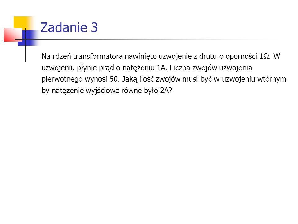 Zadanie 3 Na rdzeń transformatora nawinięto uzwojenie z drutu o oporności 1Ω. W. uzwojeniu płynie prąd o natężeniu 1A. Liczba zwojów uzwojenia.