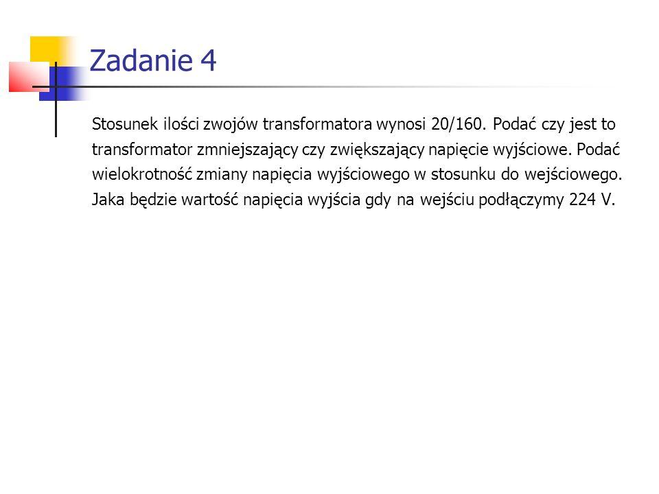 Zadanie 4 Stosunek ilości zwojów transformatora wynosi 20/160. Podać czy jest to.