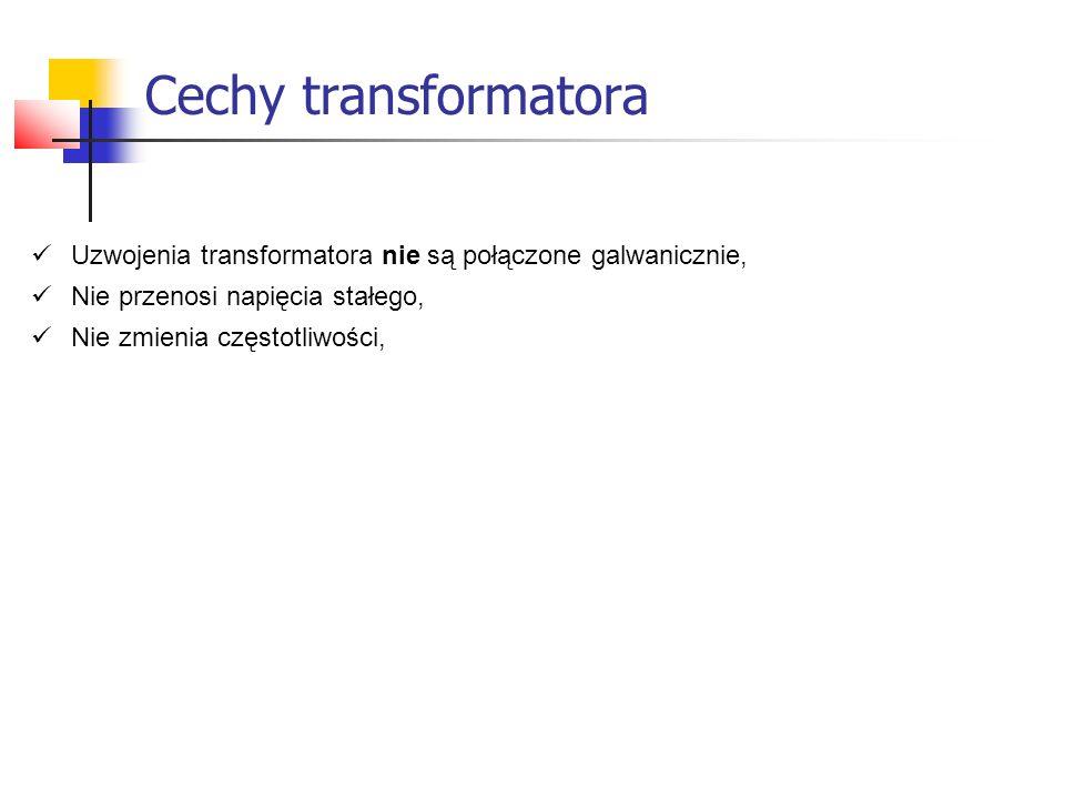 Cechy transformatora Uzwojenia transformatora nie są połączone galwanicznie, Nie przenosi napięcia stałego,