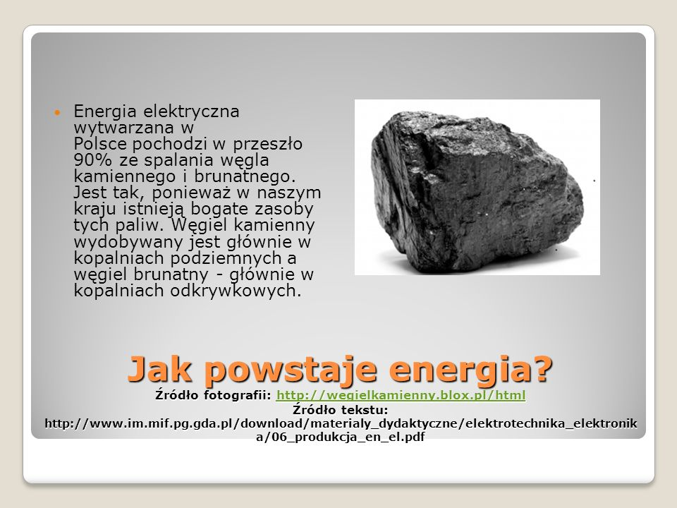 Energia elektryczna wytwarzana w Polsce pochodzi w przeszło 90% ze spalania węgla kamiennego i brunatnego. Jest tak, ponieważ w naszym kraju istnieją bogate zasoby tych paliw. Węgiel kamienny wydobywany jest głównie w kopalniach podziemnych a węgiel brunatny - głównie w kopalniach odkrywkowych.