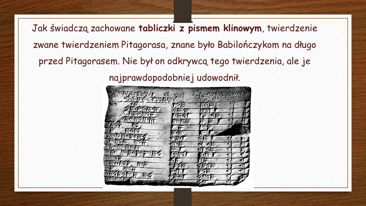Jak świadczą zachowane tabliczki z pismem klinowym, twierdzenie zwane twierdzeniem Pitagorasa, znane było Babilończykom na długo przed Pitagorasem.