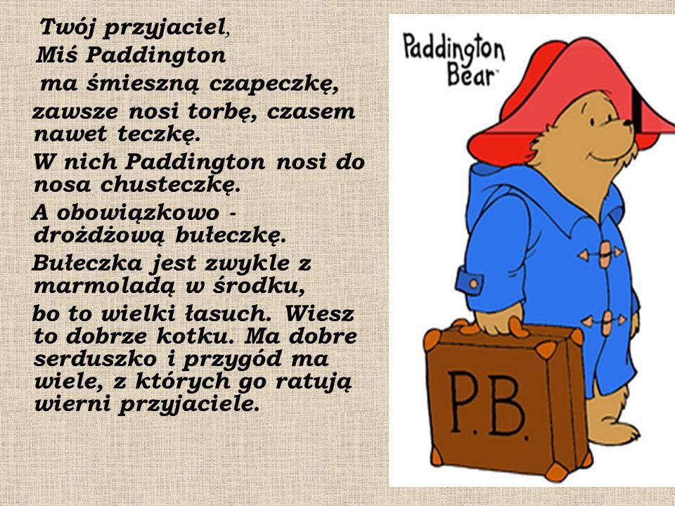 Twój przyjaciel, Miś Paddington ma śmieszną czapeczkę, zawsze nosi torbę, czasem nawet teczkę.