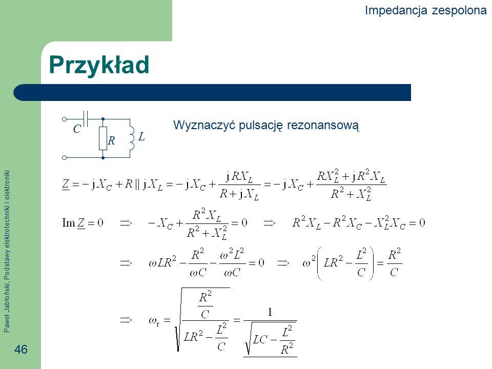 Impedancja zespolona Przykład R C L Wyznaczyć pulsację rezonansową