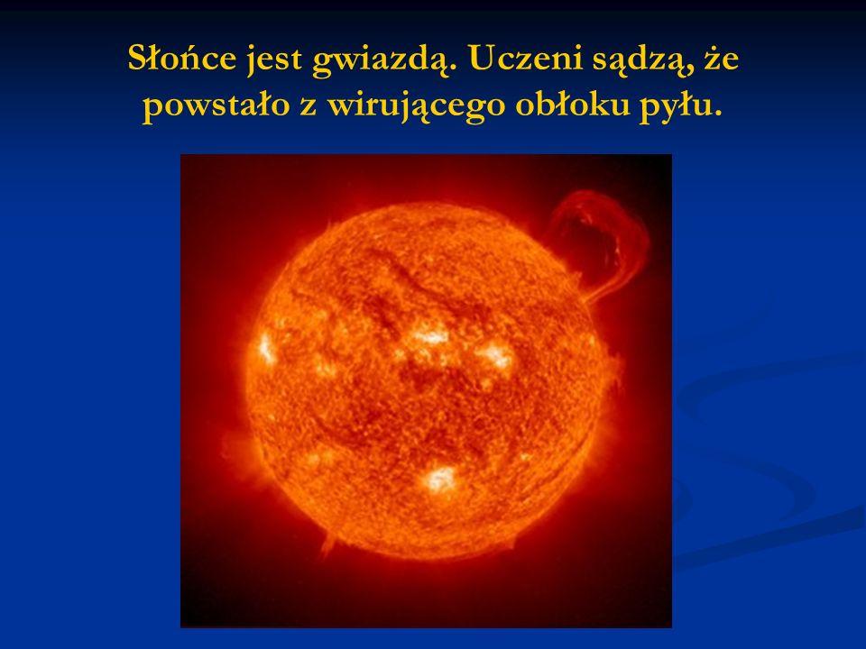 Słońce jest gwiazdą. Uczeni sądzą, że powstało z wirującego obłoku pyłu.