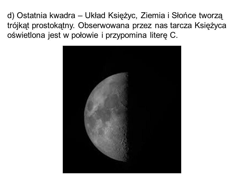 d) Ostatnia kwadra – Układ Księżyc, Ziemia i Słońce tworzą trójkąt prostokątny.