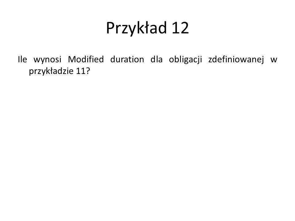 Przykład 12 Ile wynosi Modified duration dla obligacji zdefiniowanej w przykładzie 11