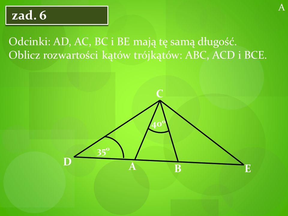 A zad. 6. Odcinki: AD, AC, BC i BE mają tę samą długość. Oblicz rozwartości kątów trójkątów: ABC, ACD i BCE.