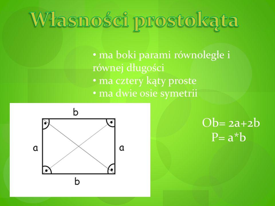 Własności prostokąta Ob= 2a+2b P= a*b