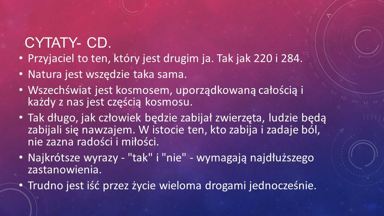Cytaty- cd. Przyjaciel to ten, który jest drugim ja. Tak jak 220 i 284. Natura jest wszędzie taka sama.