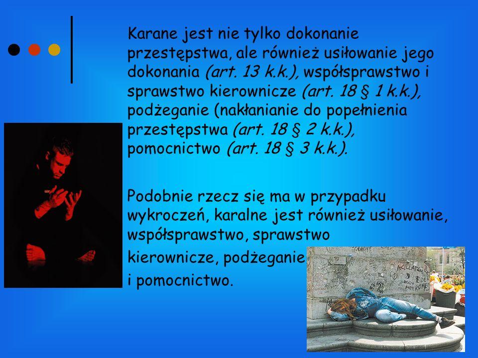 Karane jest nie tylko dokonanie przestępstwa, ale również usiłowanie jego dokonania (art. 13 k.k.), współsprawstwo i sprawstwo kierownicze (art. 18 § 1 k.k.), podżeganie (nakłanianie do popełnienia przestępstwa (art. 18 § 2 k.k.), pomocnictwo (art. 18 § 3 k.k.).