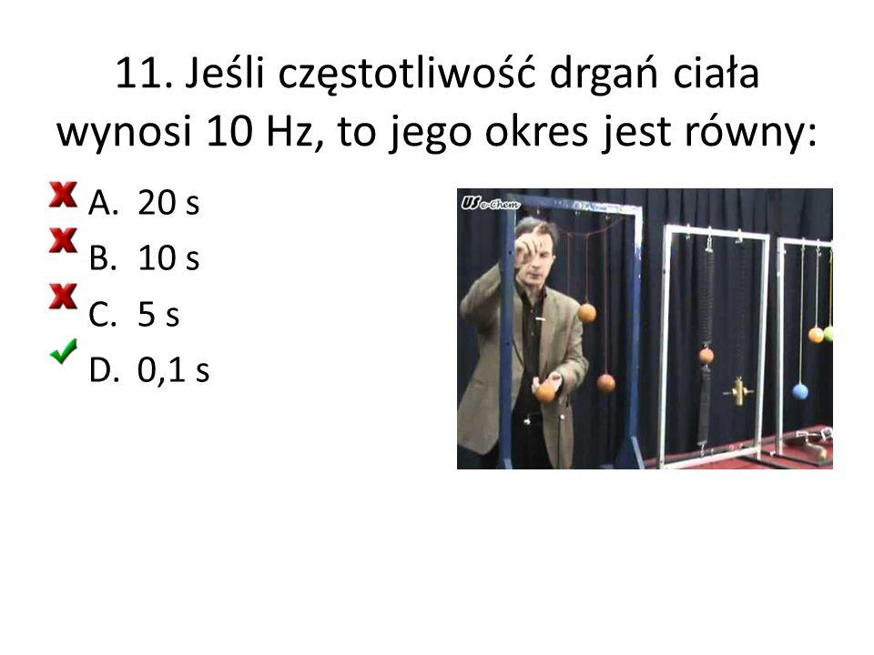 11. Jeśli częstotliwość drgań ciała wynosi 10 Hz, to jego okres jest równy: