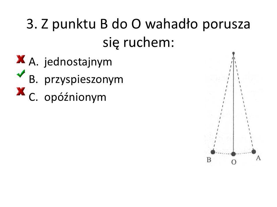 3. Z punktu B do O wahadło porusza się ruchem: