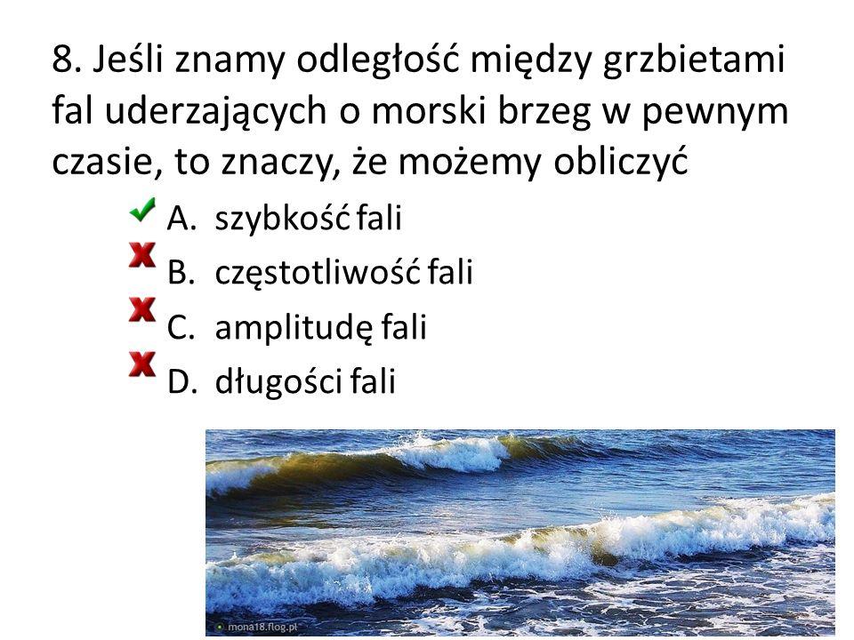 8. Jeśli znamy odległość między grzbietami fal uderzających o morski brzeg w pewnym czasie, to znaczy, że możemy obliczyć