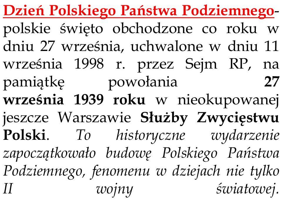 Dzień Polskiego Państwa Podziemnego- polskie święto obchodzone co roku w dniu 27 września, uchwalone w dniu 11 września 1998 r. przez Sejm RP, na pamiątkę powołania 27 września 1939 roku w nieokupowanej jeszcze Warszawie Służby Zwycięstwu Polski.