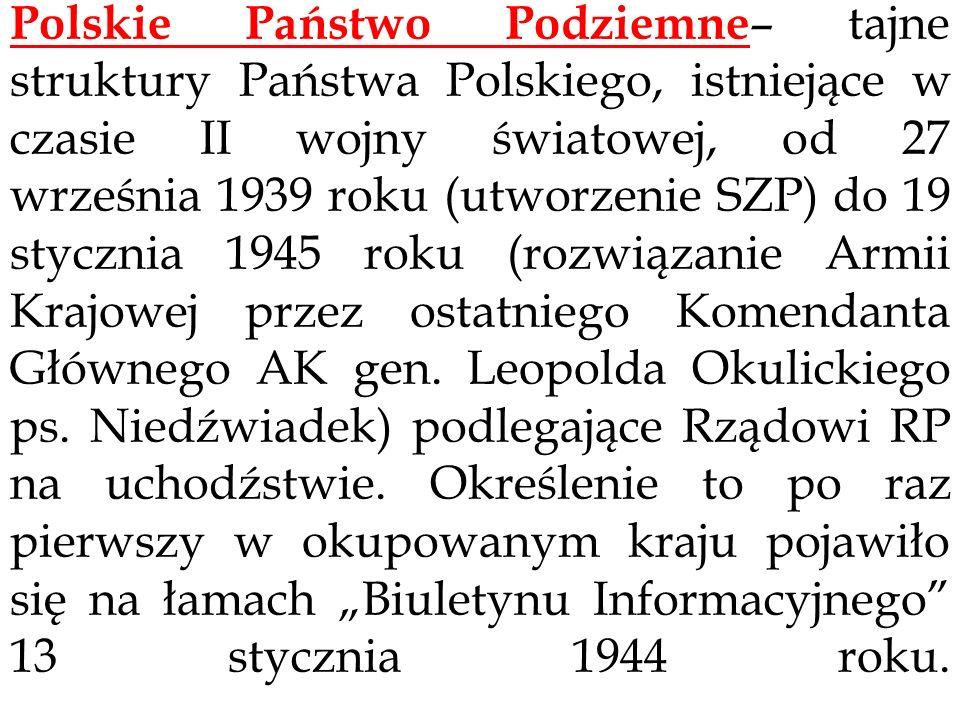 Polskie Państwo Podziemne– tajne struktury Państwa Polskiego, istniejące w czasie II wojny światowej, od 27 września 1939 roku (utworzenie SZP) do 19 stycznia 1945 roku (rozwiązanie Armii Krajowej przez ostatniego Komendanta Głównego AK gen.