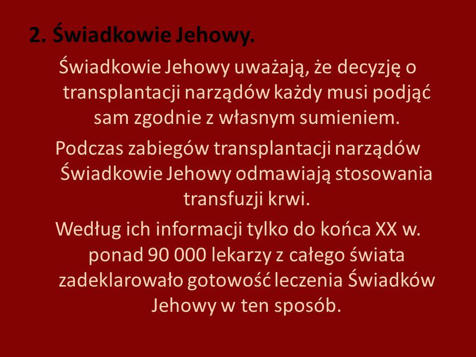 2. Świadkowie Jehowy. Świadkowie Jehowy uważają, że decyzję o transplantacji narządów każdy musi podjąć sam zgodnie z własnym sumieniem.
