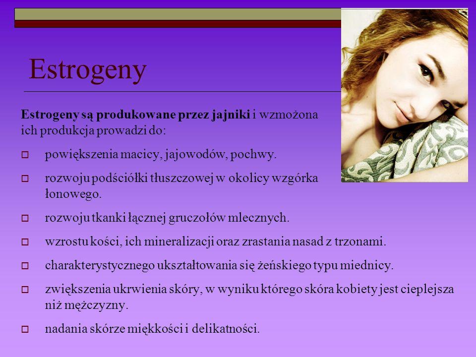 Estrogeny Estrogeny są produkowane przez jajniki i wzmożona ich produkcja prowadzi do: