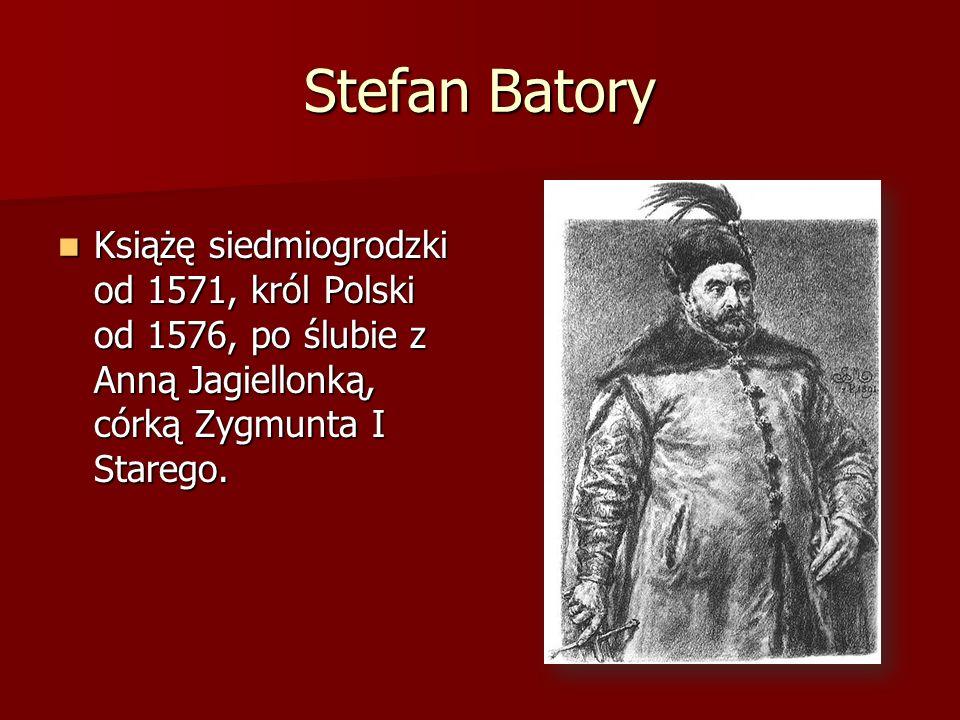 Stefan Batory Książę siedmiogrodzki od 1571, król Polski od 1576, po ślubie z Anną Jagiellonką, córką Zygmunta I Starego.