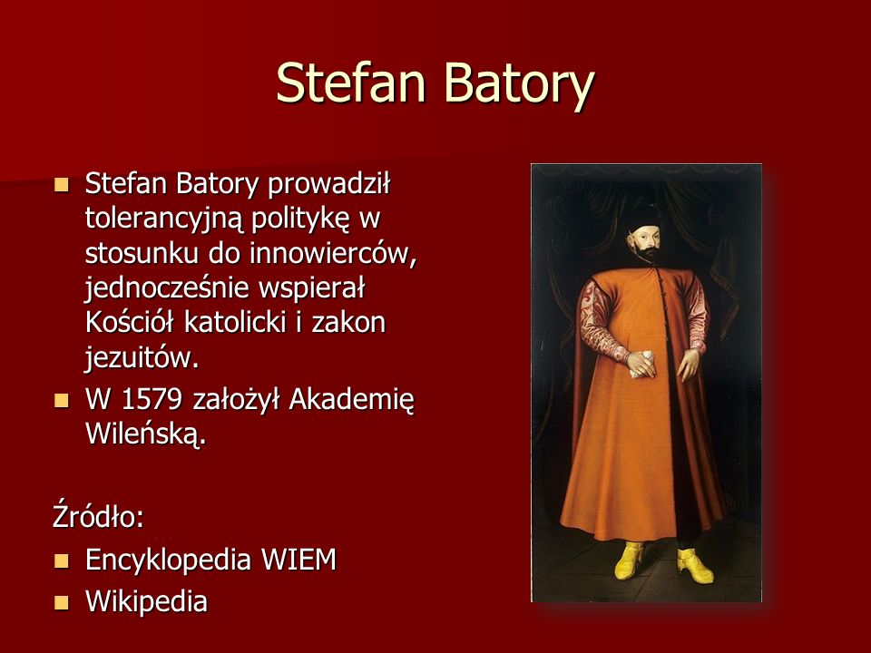 Stefan Batory Stefan Batory prowadził tolerancyjną politykę w stosunku do innowierców, jednocześnie wspierał Kościół katolicki i zakon jezuitów.